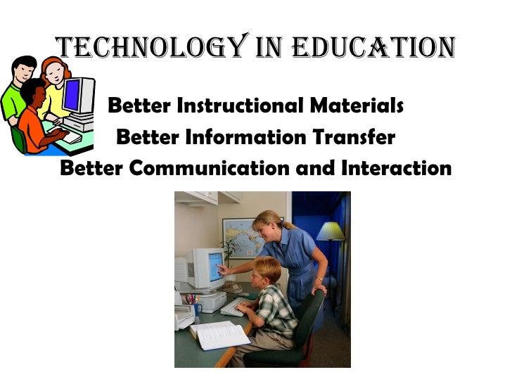 Technology in Education <ul><li>Better Instructional Materials </li></ul><ul><li>Better Information Transfer </li></ul><ul...