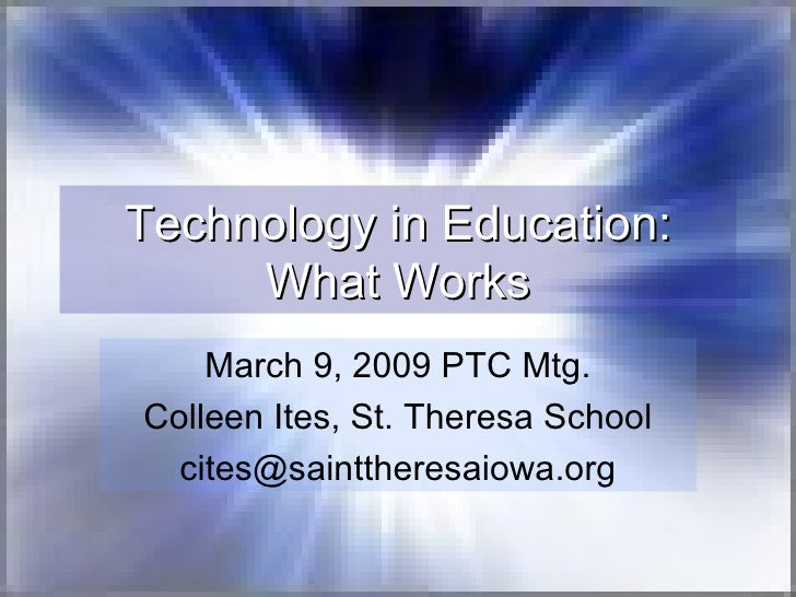 Technology in Education: What Works March 9, 2009 PTC Mtg. Colleen Ites, St. Theresa School [email_address]