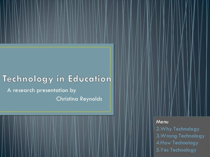 A research presentation by Christina Reynolds <ul><li>Menu  </li></ul><ul><li>Why Technology </li></ul><ul><li>Wrong Techn...