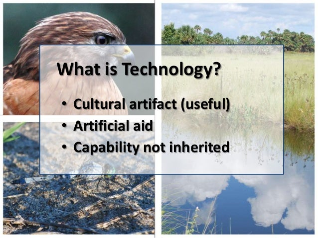 What is Technology?• Cultural artifact (useful)• Artificial aid• Capability not inherited
