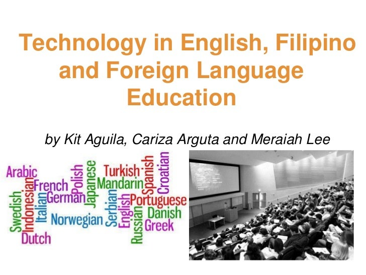 Technology in English, Filipino   and Foreign Language        Education  by Kit Aguila, Cariza Arguta and Meraiah Lee