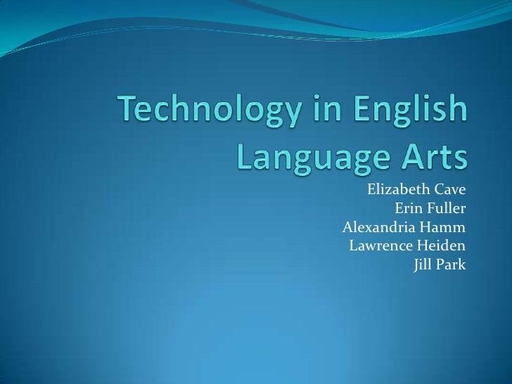 Technology in English Language Arts<br />Elizabeth Cave<br />Erin Fuller<br />Alexandria Hamm<br />Lawrence Heiden<br />Ji...