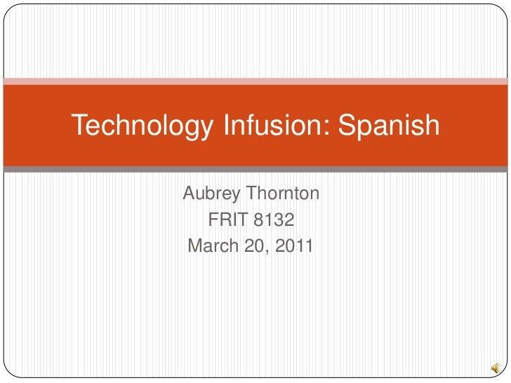 Aubrey Thornton<br />FRIT 8132<br />March 20, 2011<br />Technology Infusion: Spanish<br />
