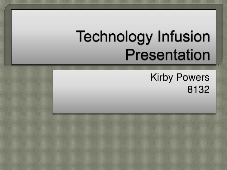 Technology Infusion Presentation<br />Kirby Powers<br />8132<br />