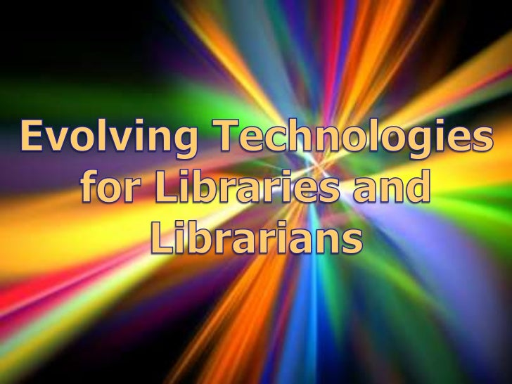 Evolving Technologies for Libraries and Librarians<br />