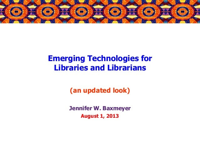 Emerging Technologies for Libraries and Librarians (an updated look) Jennifer W. Baxmeyer August 1, 2013