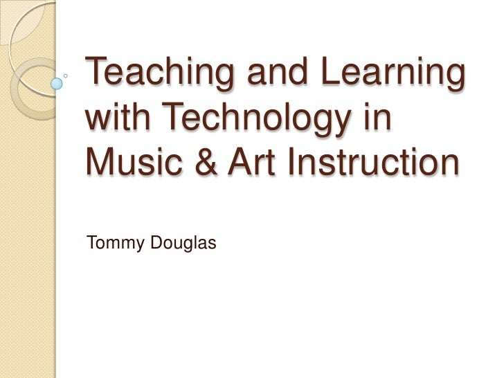 Teaching and Learningwith Technology inMusic & Art InstructionTommy Douglas