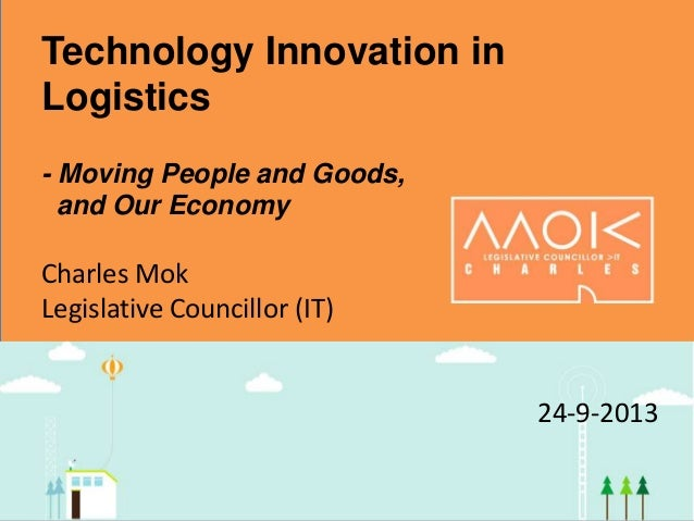 Technology Innovation in Logistics - Moving People and Goods, and Our Economy Charles Mok Legislative Councillor (IT) 24-9...