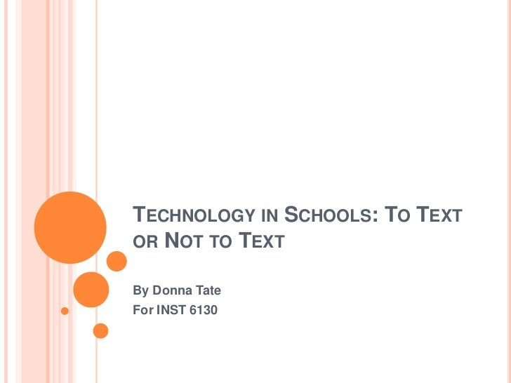 TECHNOLOGY IN SCHOOLS: TO TEXTOR NOT TO TEXTBy Donna TateFor INST 6130