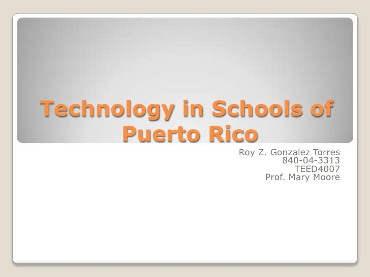 Technology in Schools of Puerto Rico<br />Roy Z. Gonzalez Torres<br />840-04-3313<br />TEED4007<br />Prof. Mary Moore<br />