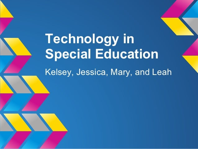 Technology inSpecial EducationKelsey, Jessica, Mary, and Leah