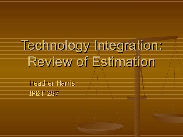 Technology Integration: Review of Estimation Heather Harris IP&T 287