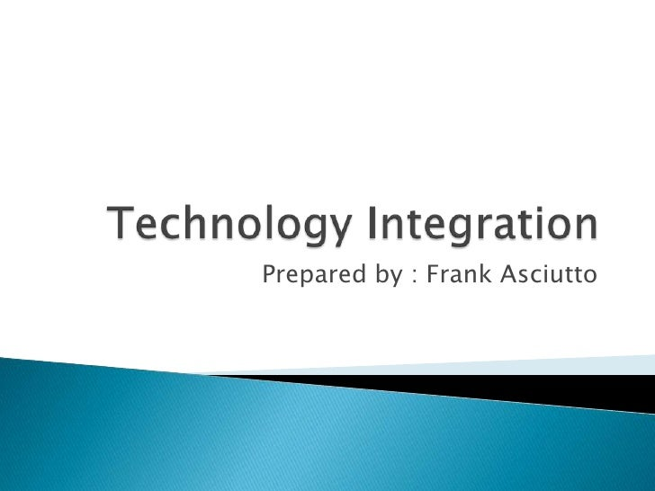 Technology Integration<br />Prepared by : Frank Asciutto<br />