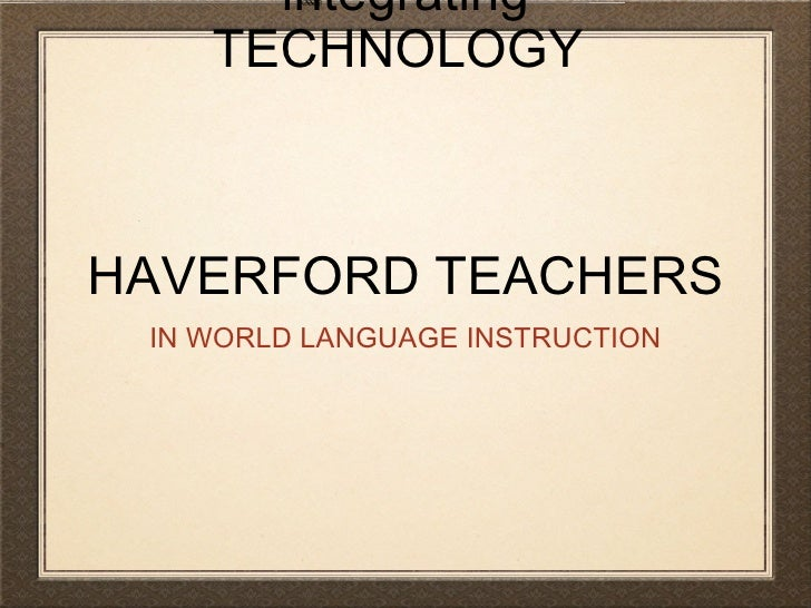 integrating TECHNOLOGY  HAVERFORD TEACHERS <ul><li>IN WORLD LANGUAGE INSTRUCTION </li></ul>