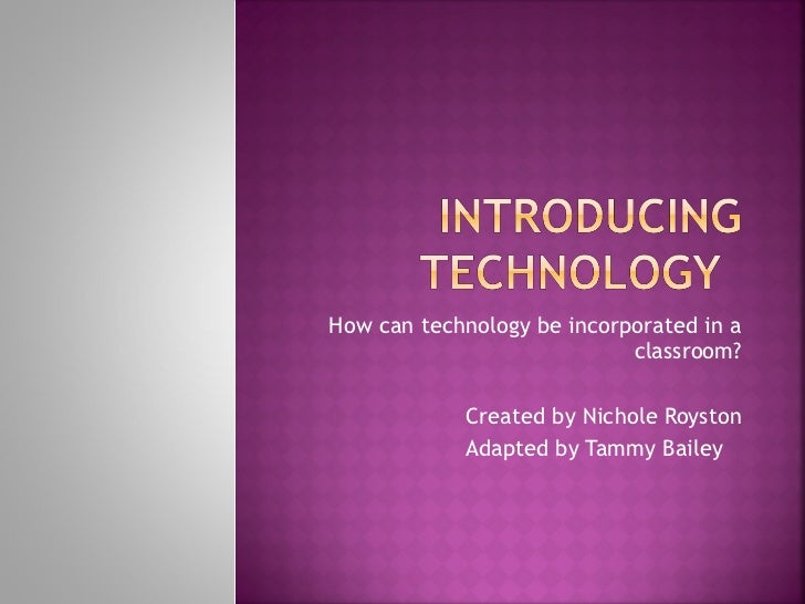 How can technology be incorporated in a classroom? Created by Nichole Royston Adapted by Tammy Bailey