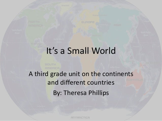 It's a Small World A third grade unit on the continents and different countries By: Theresa Phillips
