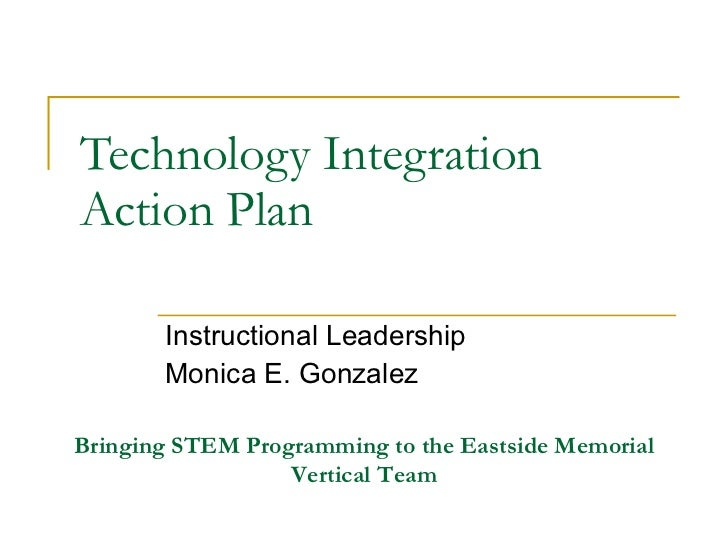 Technology Integration Action Plan Instructional Leadership Monica E. Gonzalez Bringing STEM Programming to the Eastside M...