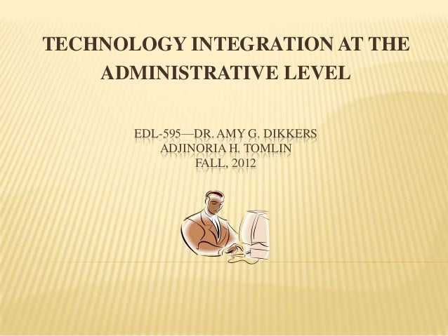 TECHNOLOGY INTEGRATION AT THE    ADMINISTRATIVE LEVEL       EDL-595—DR. AMY G. DIKKERS          ADJINORIA H. TOMLIN       ...