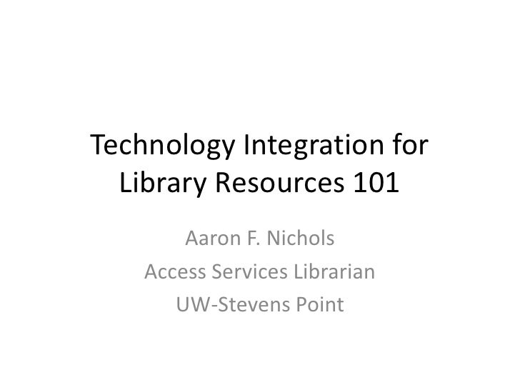 Technology Integration for Library Resources 101<br />Aaron F. Nichols<br />Access Services Librarian<br />UW-Stevens Poin...