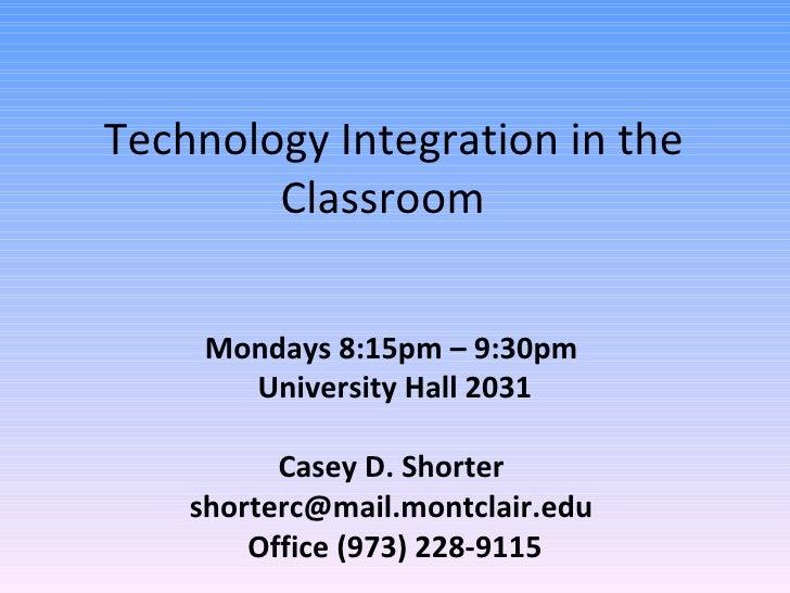 Technology Integration in the Classroom  Mondays 8:15pm – 9:30pm  University Hall 2031 Casey D. Shorter  shorterc@mail.mon...