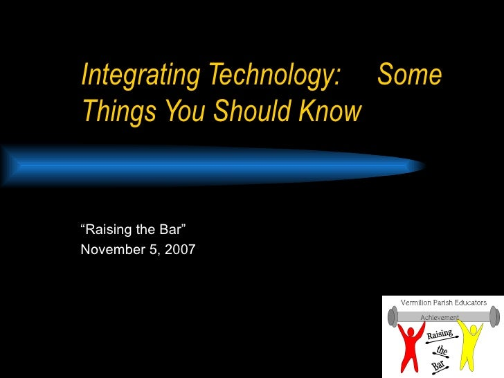 "Integrating Technology:  Some Things You Should Know "" Raising the Bar"" November 5, 2007"