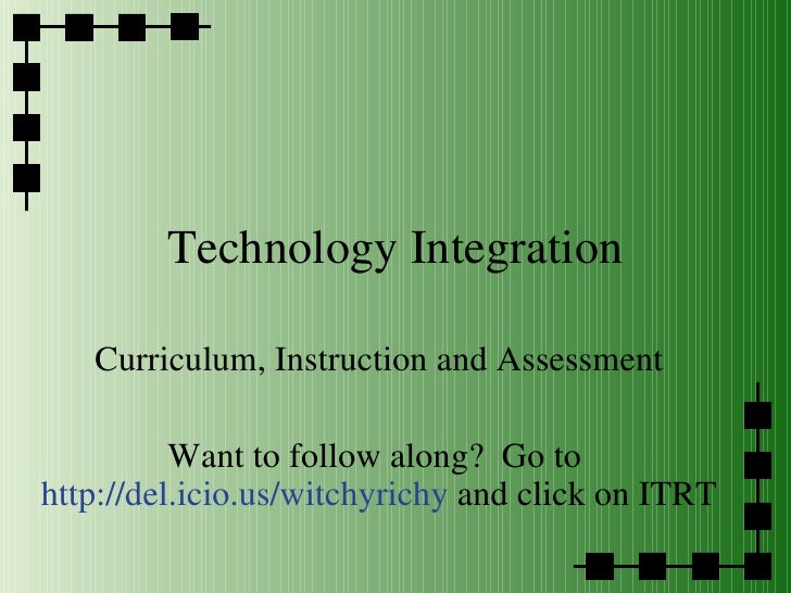 Technology Integration Curriculum, Instruction and Assessment Want to follow along?  Go to  http://del.icio.us/witchyrichy...