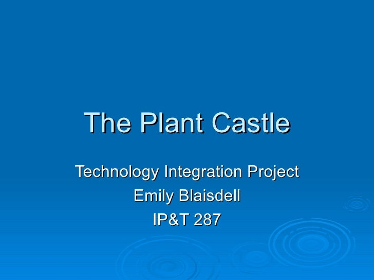 The Plant Castle Technology Integration Project Emily Blaisdell IP&T 287