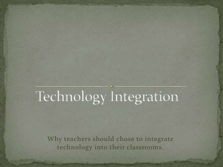 Technology Integration<br />Why teachers should chose to integrate technology into their classrooms.<br />
