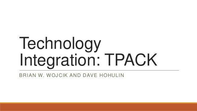 Technology Integration: TPACK BRIAN W. WOJCIK AND DAVE HOHULIN