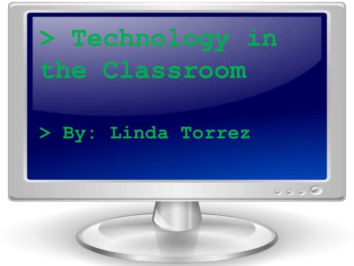 Technology in the<br />Classroom<br />> Technology in the Classroom<br />> By: Linda Torrez<br />