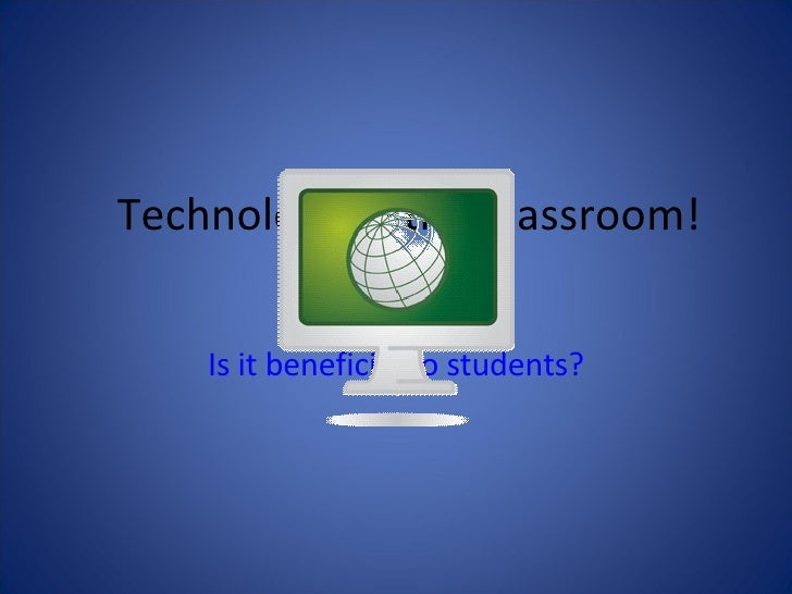 Technology In the Classroom! Is it beneficial to students?