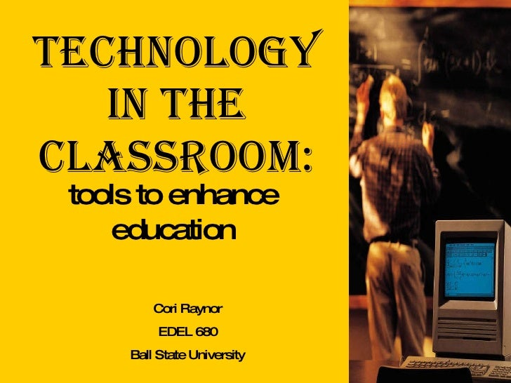 Technology in the Classroom: tools to enhance education Cori Raynor EDEL 680 Ball State University