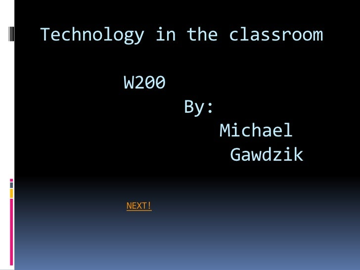 Technology in the classroom         W200                 By:                       Michael                        Gawdzik ...
