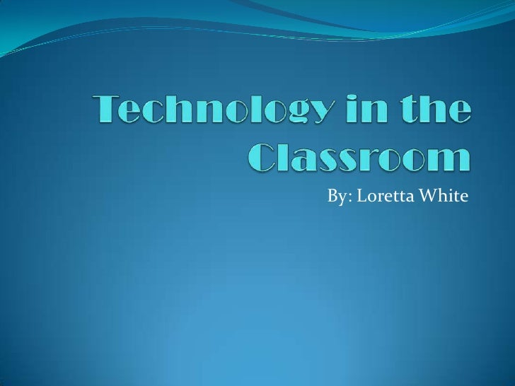 Technology in the Classroom<br />By: Loretta White<br />