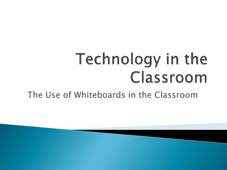 Technology in the Classroom<br />The Use of Whiteboards in the Classroom<br />
