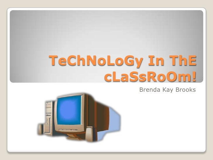 TeChNoLoGy In ThE cLaSsRoOm!<br />Brenda Kay Brooks<br />