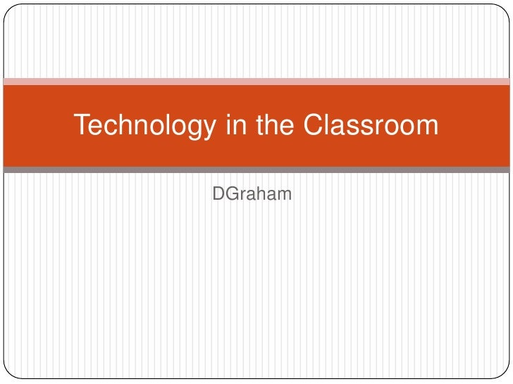 DGraham<br />Technology in the Classroom<br />