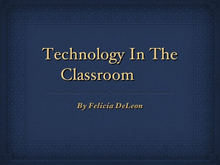 Technology In The Classroom <ul><li>By Felicia DeLeon </li></ul>