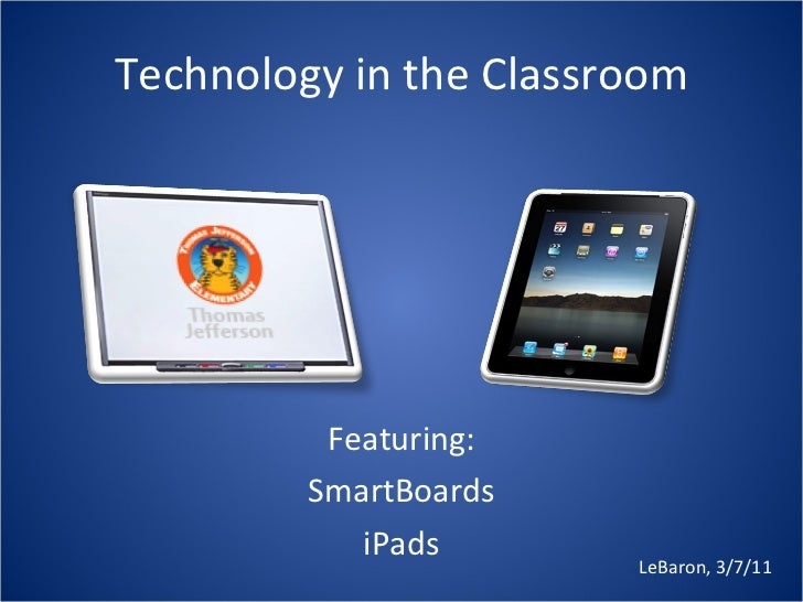 Technology in the Classroom Featuring: SmartBoards iPads LeBaron, 3/7/11