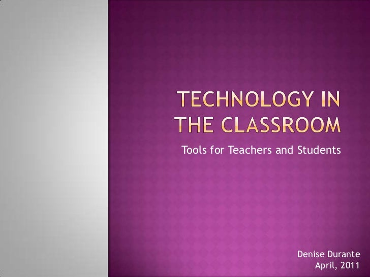 Technology in the classroom<br />Tools for Teachers and Students<br />Denise Durante<br />April, 2011<br />