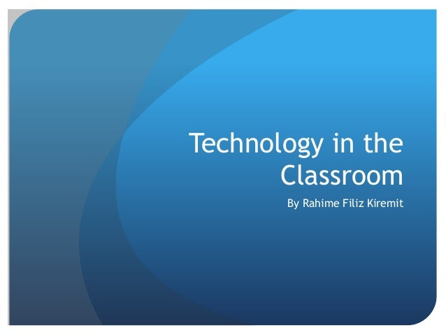 Technology in the Classroom By Rahime Filiz Kiremit