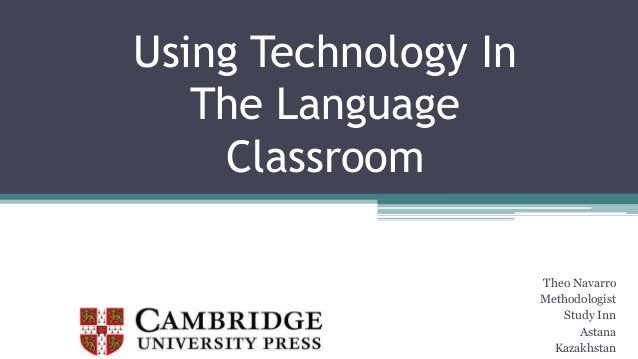 Using Technology In The Language Classroom Theo Navarro Methodologist Study Inn Astana Kazakhstan