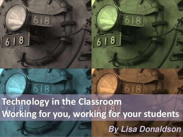 Technology in the Classroom Working for you, working for your students By Lisa Donaldson