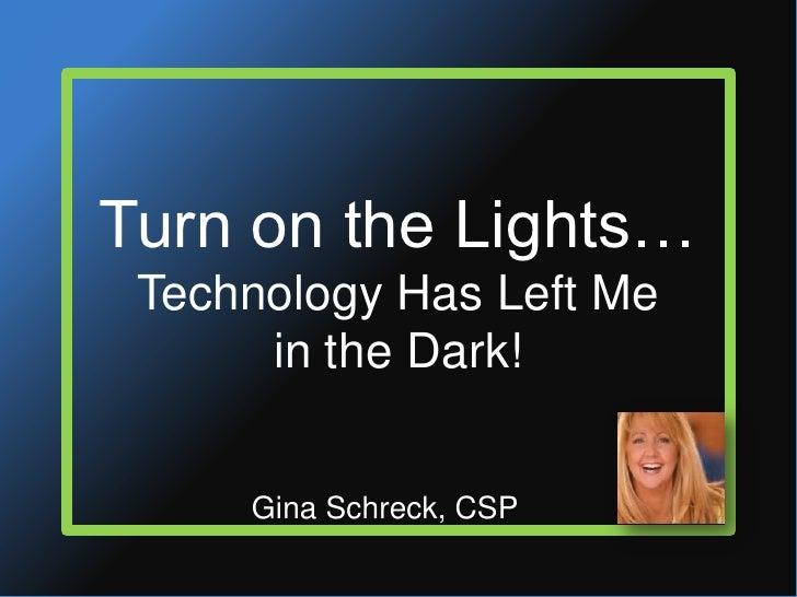 Turn on the Lights…Technology Has Left Mein the Dark!<br />Gina Schreck, CSP<br />