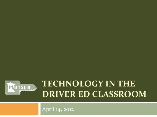TECHNOLOGY IN THE DRIVER ED CLASSROOM April 14, 2012
