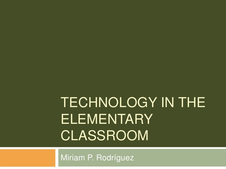 Technology in the Elementary Classroom<br />Miriam P. Rodríguez<br />