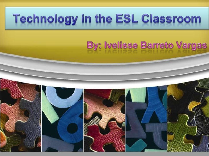 Technology in the ESL Classroom<br />By: IvelisseBarreto Vargas<br />