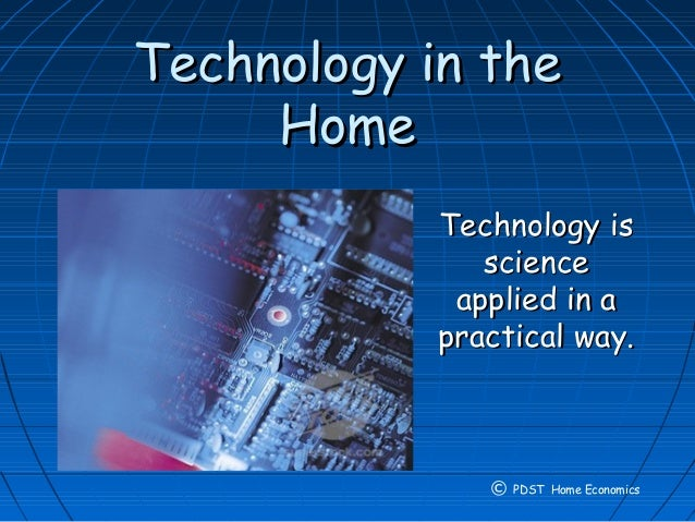 Technology in theTechnology in the HomeHome Technology isTechnology is sciencescience applied in aapplied in a practical w...