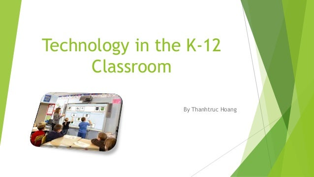 Technology in the K-12 Classroom By Thanhtruc Hoang