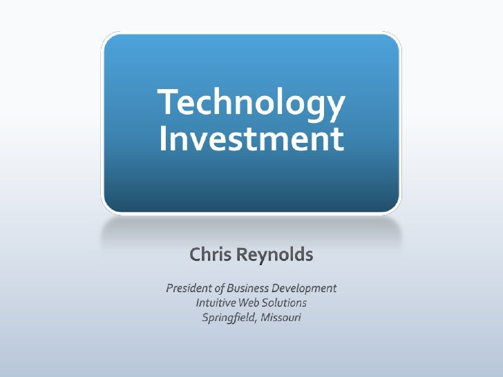 TechnologyInvestment<br />Chris Reynolds<br />President of Business Development<br />Intuitive Web Solutions<br />Springfi...